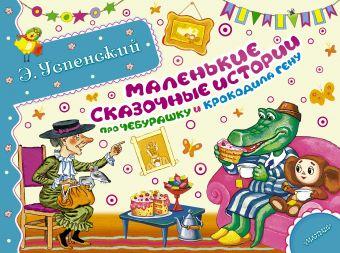 Маленькие сказочные истории про Чебурашку и крокодила Гену Успенский Э.Н.