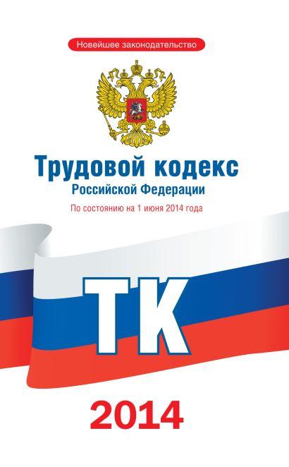 Трудовой кодекс Российской Федерации по состоянию на 1 июня 2014 года - фото 1