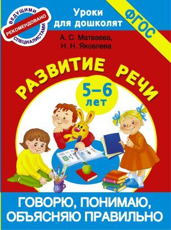 Матвеева А.С., Яковлева Н.Н. - Говорю, понимаю, объясняю правильно. Развитие речи 5-6 лет обложка книги