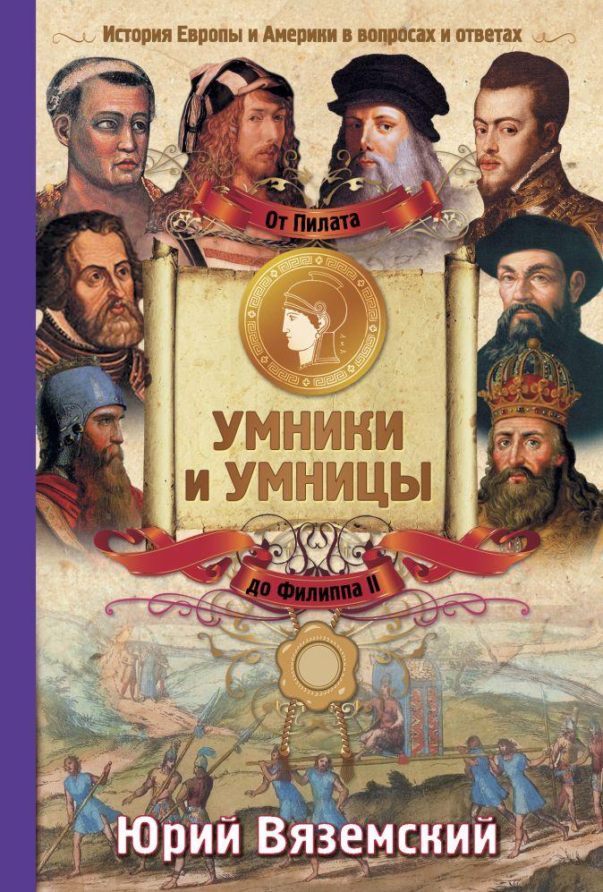 От Пилата до Филиппа II. История Европы и Америки в вопросах и ответах Юрий Вяземский