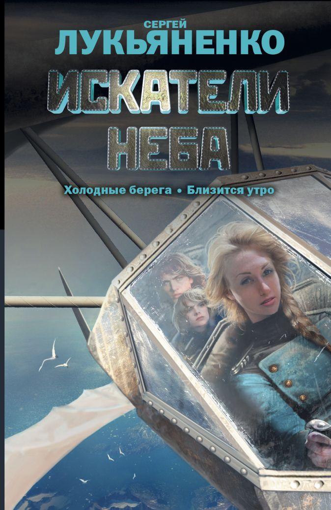 Сергей Лукьяненко - Искатели неба: Холодные берега. Близится утро. обложка книги