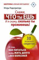 Подопригора Игорь - Скажи, что ты ешь, и я скажу, сколько ты проживешь! 30 важных секретов о том, как питаться, чтобы жить долго и без болезней' обложка книги