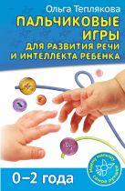 Теплякова О.Н. - Пальчиковые игры для развития речи и интеллекта ребенка. 0-2 года' обложка книги
