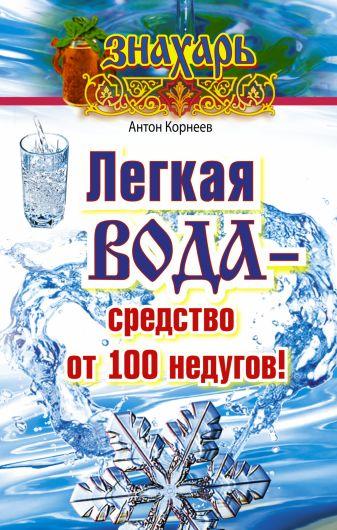 Антон Корнеев - Легкая вода – средство от 100 недугов! обложка книги