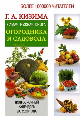Кизима Г.А. - Самая нужная книга огородника и садовода с долгосрочным календарём до 2020 года обложка книги