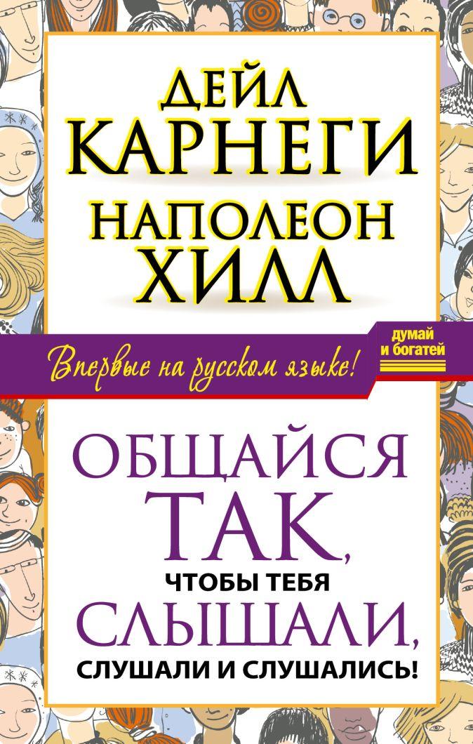 Дейл Карнеги, Наполеон Хилл - Общайся так, чтобы тебя слышали, слушали и слушались! обложка книги
