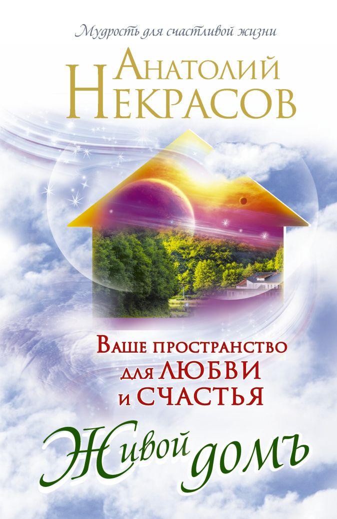 Некрасов А.А. - Живой домъ. Ваше пространство для любви и счастья обложка книги
