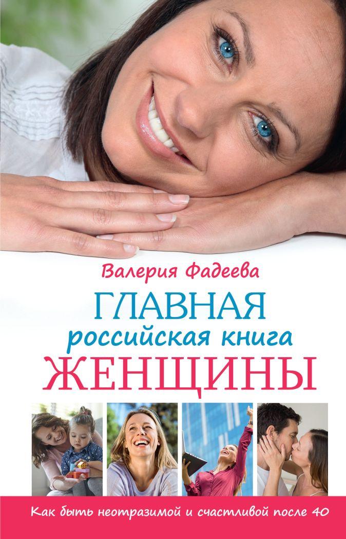 Главная российская книга женщины. Как быть неотразимой и счастливой после 40 Валерия Фадеева