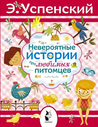 Невероятные истории про любимых питомцев Успенский Э.Н.