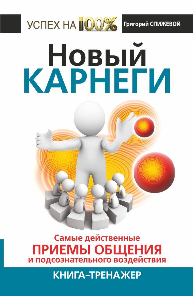 Спижевой Григорий - Новый Карнеги. Самые действенные приемы общения и подсознательного воздействия обложка книги