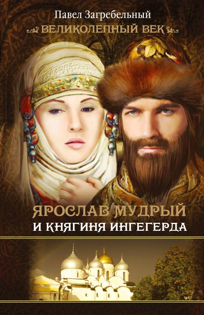 Загребельный П. - Ярослав Мудрый и Княгиня Ингегерда обложка книги