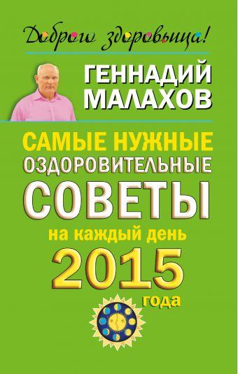 Самые нужные оздоровительные советы на каждый день 2015 года Малахов Г.П.