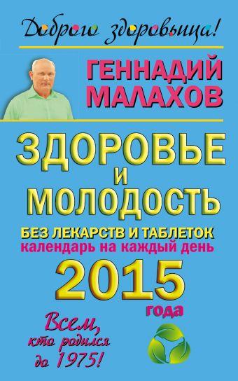 Здоровье и молодость без лекарств и таблеток. Календарь на каждый день 2015 года Малахов Г.П.