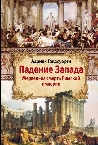 Падение Запада - Медленная смерть Римской империи Голдсуорти А.