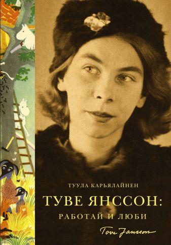 Туула Карьялайнен - Туве Янссон: работай и люби обложка книги