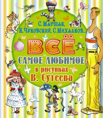 Всё самое любимое в рисунках В. Сутеева Михалков С.В., Маршак С.Я., Чуковский К.И., Сутеев В.Г.
