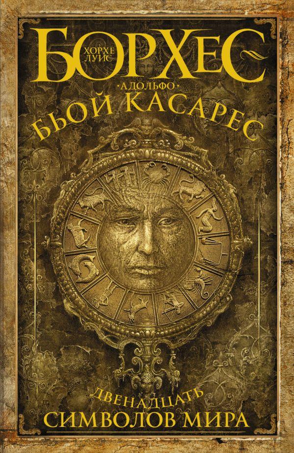 Двенадцать символов мира Борхес Х.Л., Бьой Касарес А.