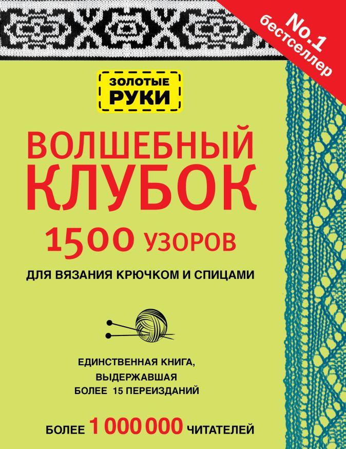 Волшебный клубок. 1500 узоров для вязания крючком и спицами
