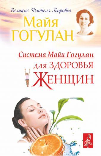 Система Майи Гогулан для здоровья женщин Гогулан М.Ф.