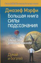 Мэрфи Дж. - Большая книга силы подсознания. Сделай себя успешным навсегда!' обложка книги