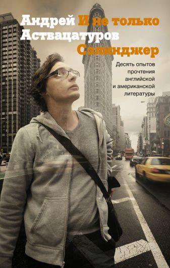 Андрей Аствацатуров - И не только Сэлинджер: десять опытов прочтения английской и американской литературы обложка книги