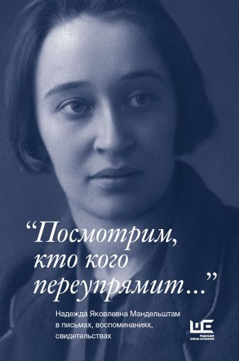 """""""Посмотрим, кто кого переупрямит..."""" Надежда Яковлевна Мандельштам в письмах, воспоминаниях, свидетельствах"""