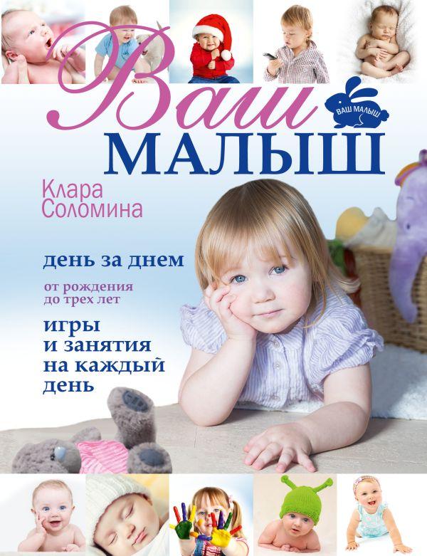 Ваш малыш день за днём: от рождения до трех лет. Игры и занятия на каждый день Соломина К.