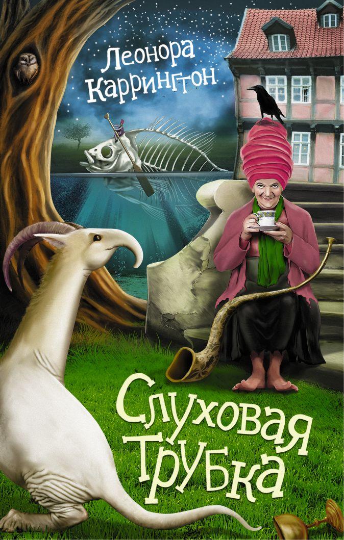 Леонора Каррингтон - Слуховая трубка обложка книги