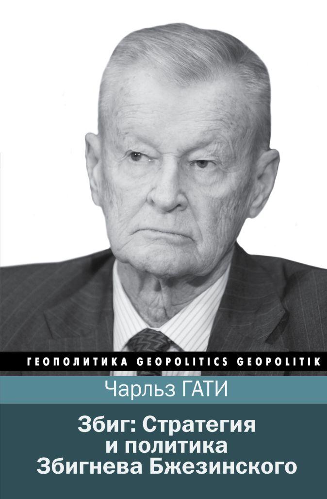 Збиг: Стратегия и политика Збигнева Бжезинского составитель - Чарльз Гати
