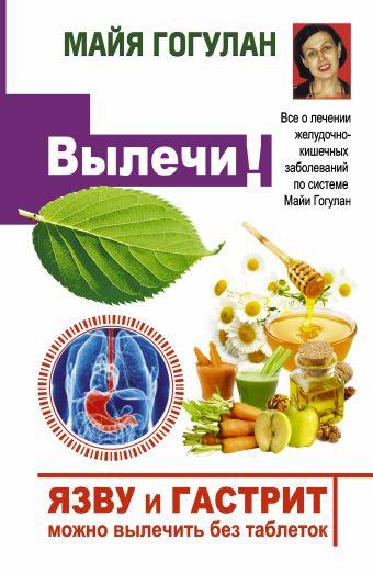 Язву и гастрит можно вылечить без таблеток! Все о лечении желудочно-кишечных заболеваний по системе Майи Гогулан Гогулан М.Ф.