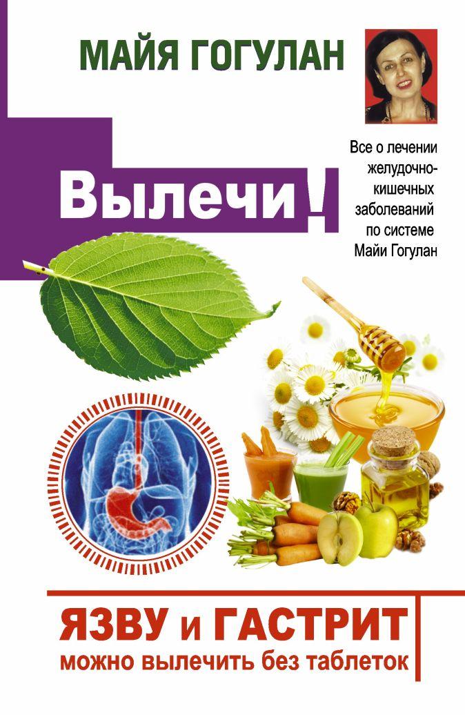 Гогулан М.Ф. - Язву и гастрит можно вылечить без таблеток! Все о лечении желудочно-кишечных заболеваний по системе Майи Гогулан обложка книги