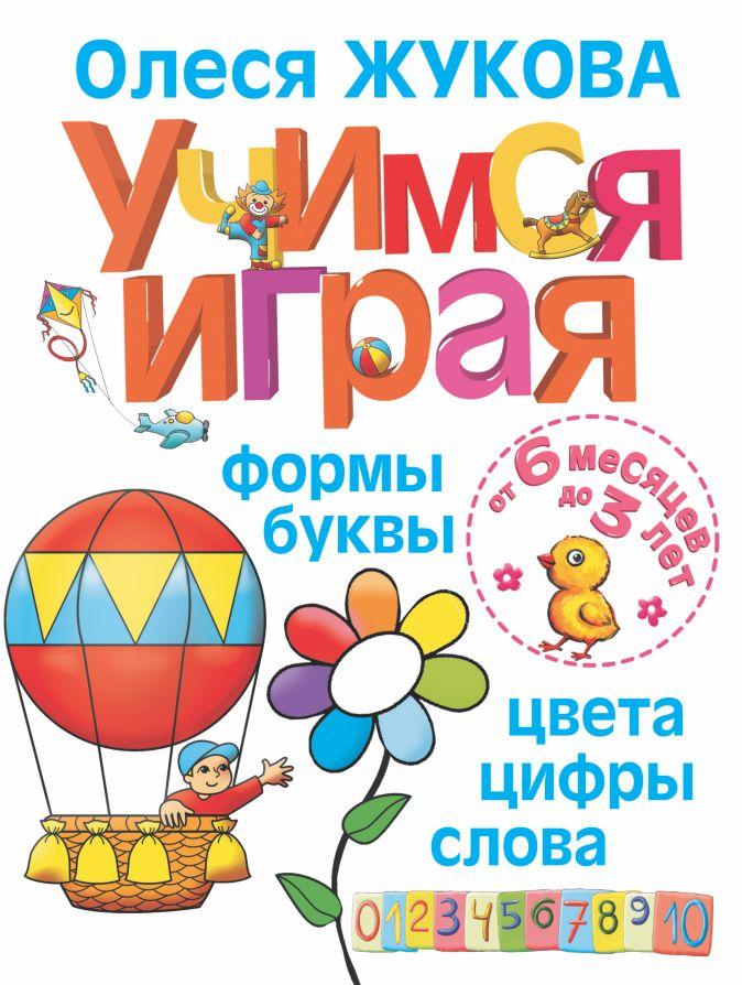 Учимся играя. Формы, буквы, цвета, цифры, слова. От 6 месяцев до 3 лет Олеся Жукова