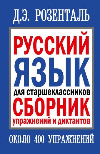 Русский язык для старшеклассников. Сборник упражнений и диктантов Розенталь Д.Э.