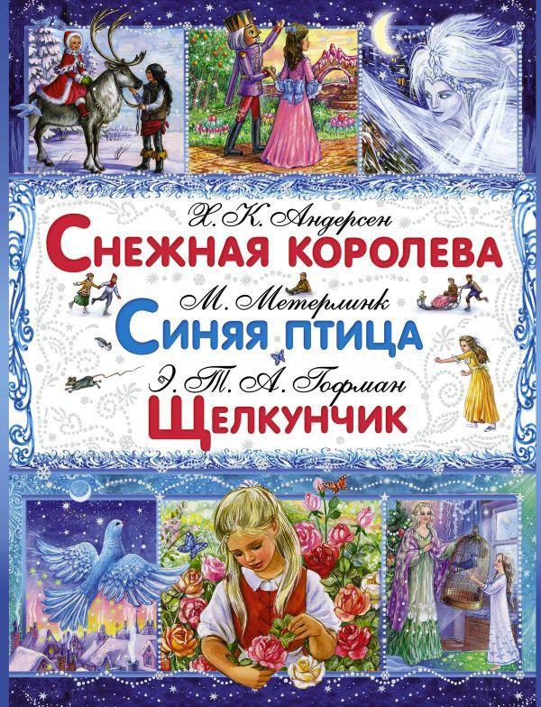 Снежная королева. Синяя птица. Щелкунчик и Мышиный Король Гофман Э.Т., Метерлинк М., Андерсен Г.Х.
