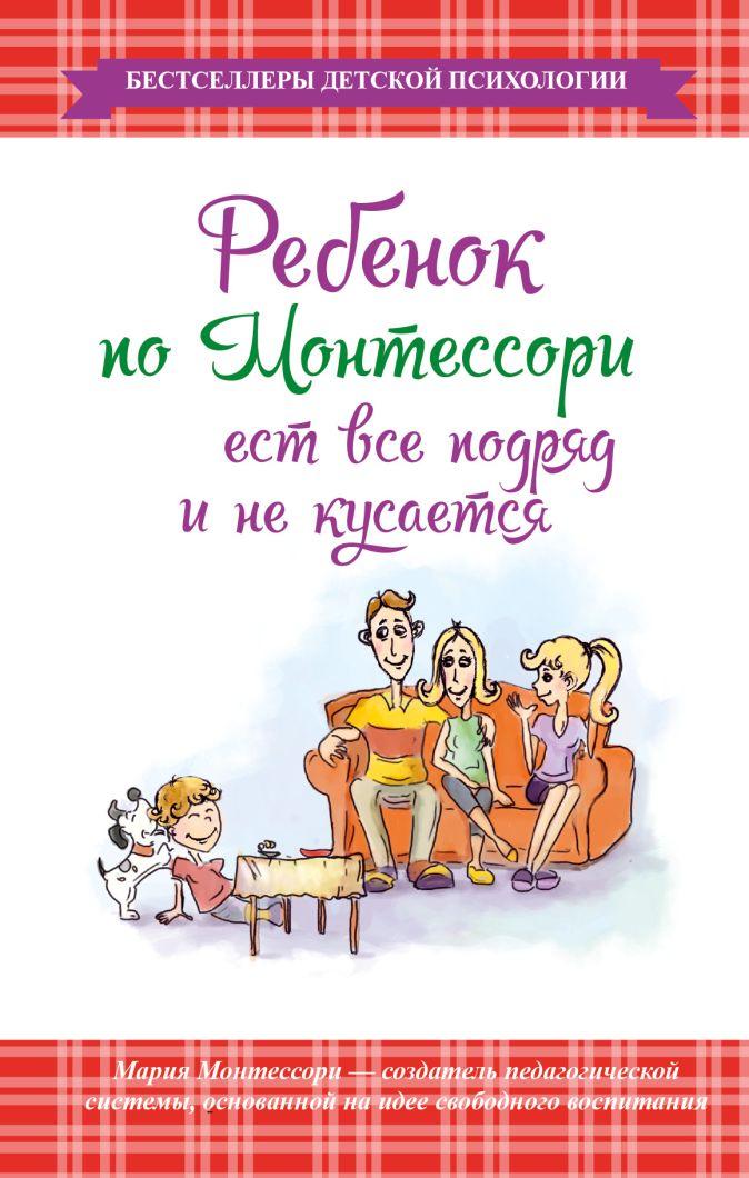 Монтессори М. - Ребенок по Монтессори ест все подряд и не кусается обложка книги