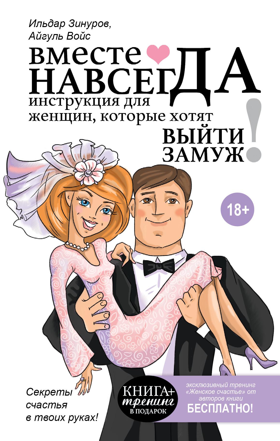 Ильдар Зинуров, Айгуль Зинурова Вместе навсегда. Инструкция для женщин, которые хотят выйти замуж алиса майер как найти подходящего мужчину ивыйти замуж как найти подходящего партнерадляжизни