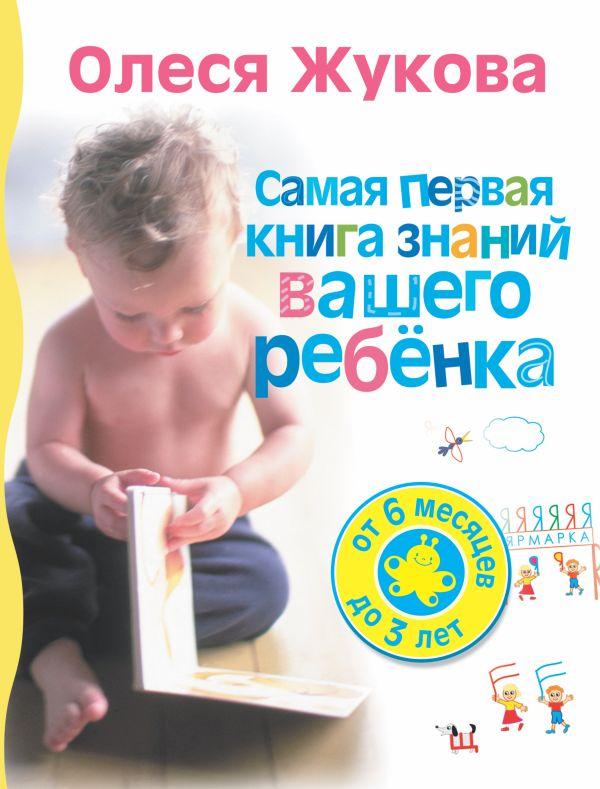 Самая первая книга знаний вашего ребенка. От 6 месяцев до 3 лет Жукова О.С.