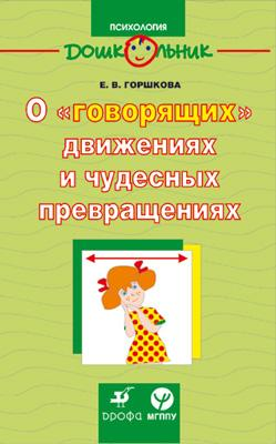 Горшкова Е.В. О говорящих движениях и чудесных превращениях ISBN: 978-5-358-02651-3