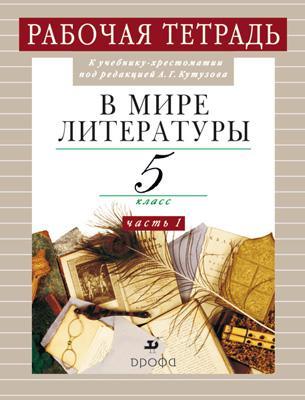 В мире литературы. 5кл.Часть1. Рабочая тетрадь. Кутузов А. Г.
