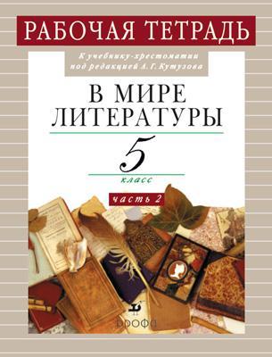 В мире литературы. 5кл.Часть2. Рабочая тетрадь. Кутузов А. Г.