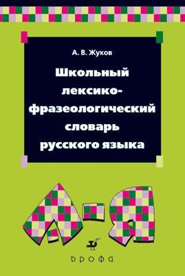 Школьный лексико-фразеологический словарь русского языка. Жуков А. В.