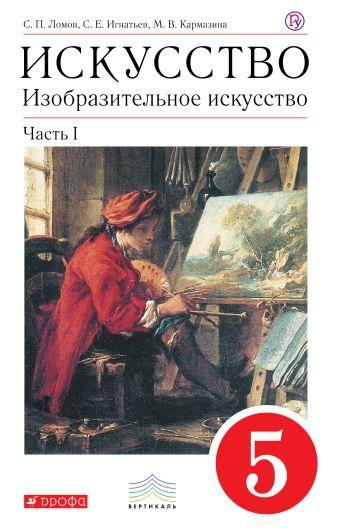 Ломов С.П., Игнатьев С.Е., Кармазина М.В. - Изобразительное искусство. 5 класс. Учебник. Комплект в 2-х частях обложка книги