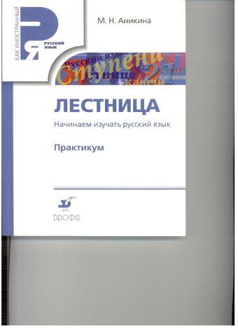 Начинаем изучать русский. Лестница. Практикум. (РЯМ)(перераб.) Аникина М.Н.