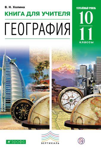 География. Углубленный уровень. 10–11 классы. Книга для учителя Холина В.Н.