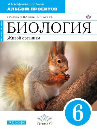 Сонин Н.И., Агафонова И.Б. - Биология. 6 класс. Живой организм. Альбом проектов обложка книги