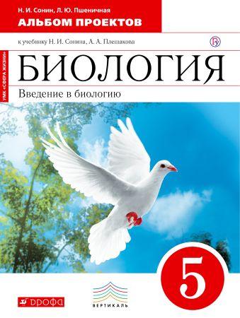 Биология. 5 класс. Введение в биологию. Альбом проектов Сонин Н.И., Пшеничная Л.Ю.
