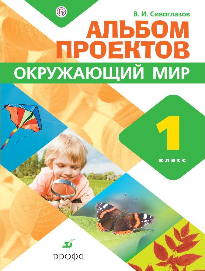 Сивоглазов В.И. - Окружающий мир. 1 класс. Альбом проектов обложка книги