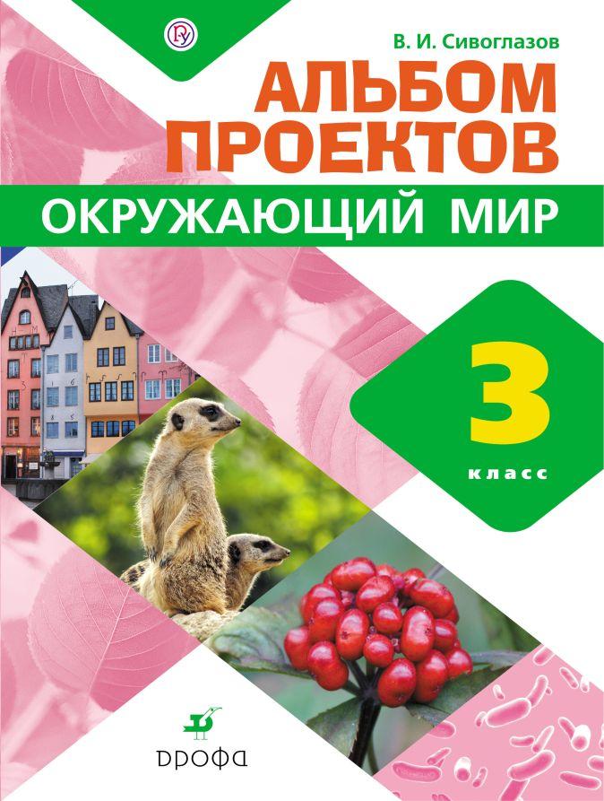 Сивоглазов В.И. - Окружающий мир. 3 класс. Альбом проектов обложка книги