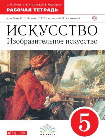 Изобразительное искусство. 5 класс. Рабочая тетрадь. Ломов С.П., Игнатьев С.Е., Кармазина М.В.