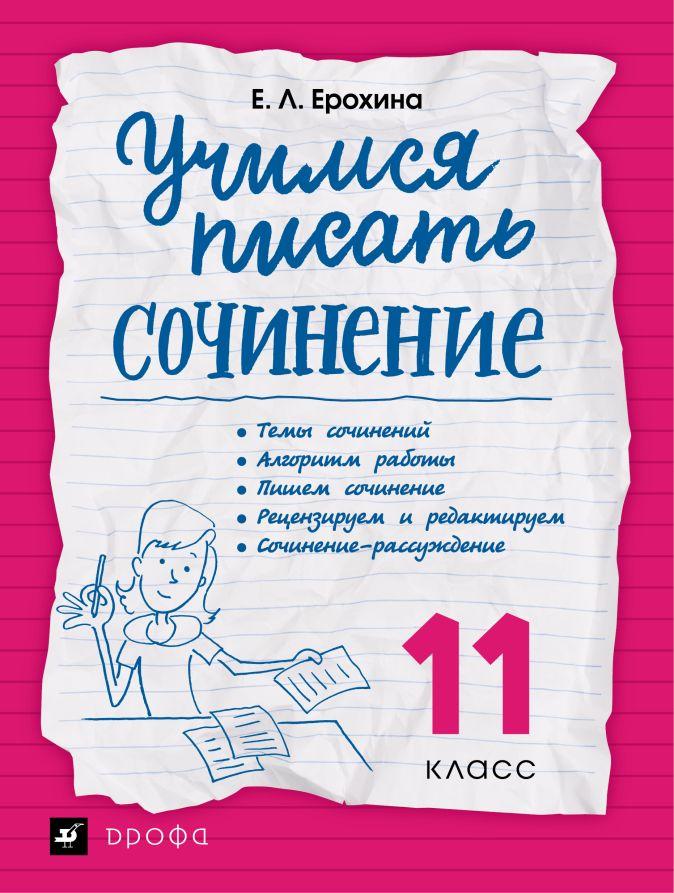 Ерохина Е.Л. - Учимся писать сочинение. Литература. 11 класс. Рабочая тетрадь обложка книги